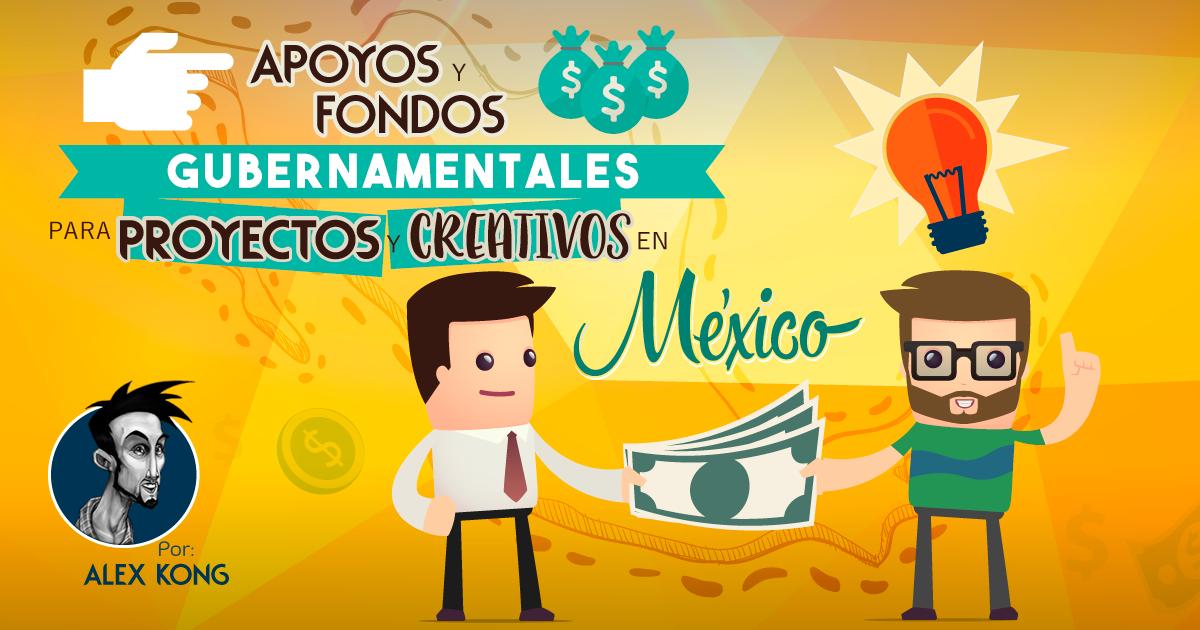 Apoyos y Fondos Gubernamentales para la creación de proyectos y/o empresas creativas en México.