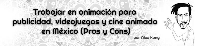Trabajar-en-animación-para-publicidad,-videojuegos-y-cine-animado-en-México.AlexKong.mx