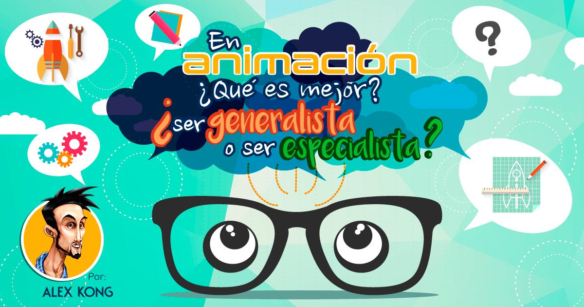 En animación ¿Qué es mejor? ¿Ser generalista o Ser especialista?